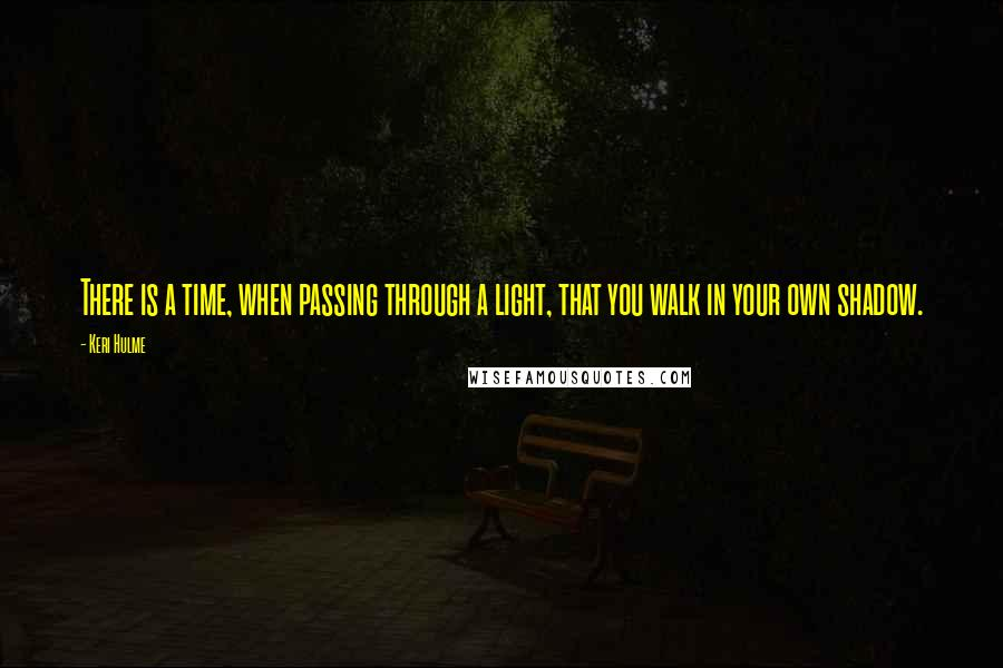 Keri Hulme Quotes: There is a time, when passing through a light, that you walk in your own shadow.