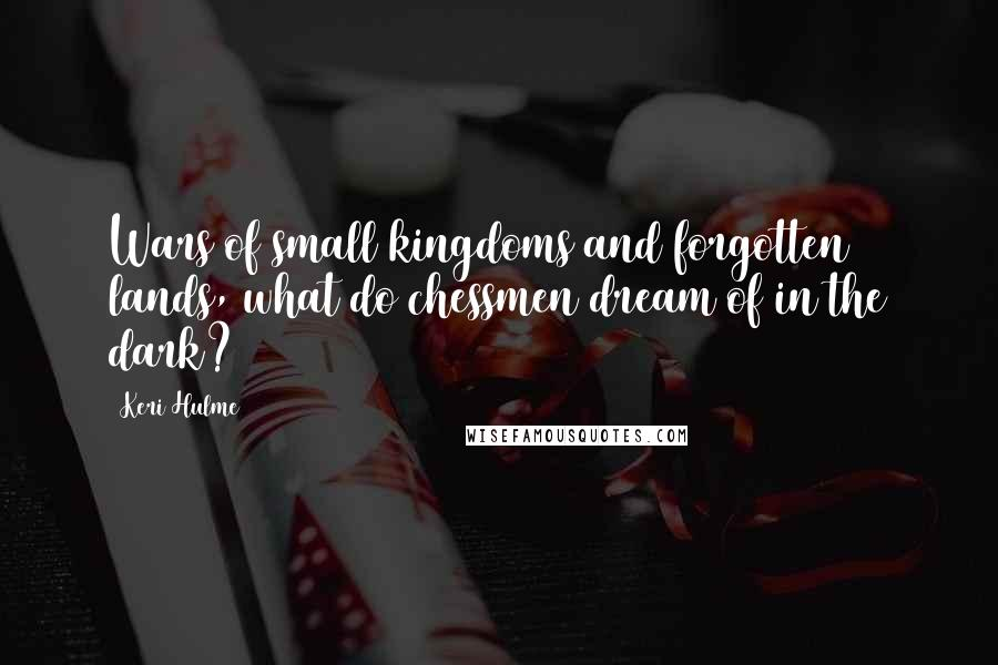 Keri Hulme Quotes: Wars of small kingdoms and forgotten lands, what do chessmen dream of in the dark?