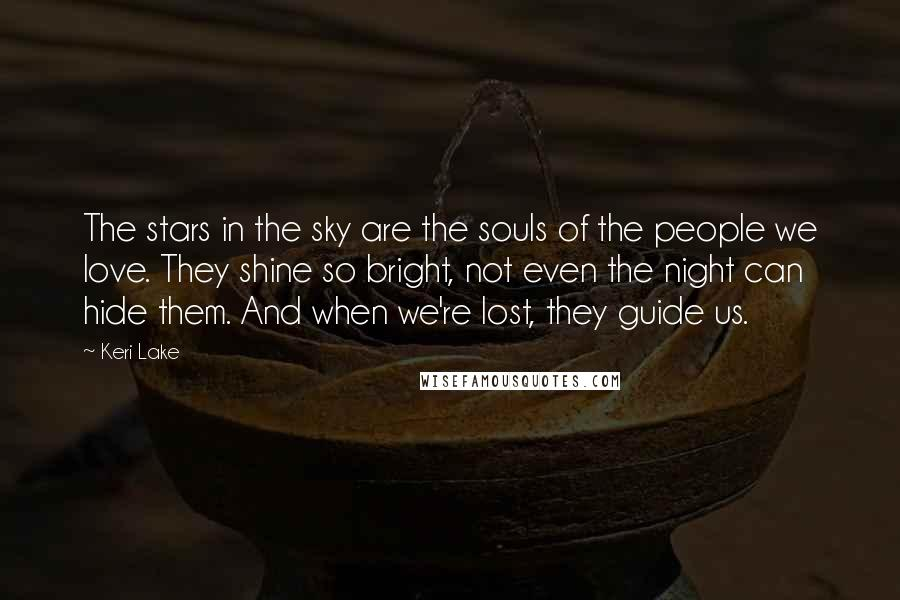Keri Lake Quotes: The stars in the sky are the souls of the people we love. They shine so bright, not even the night can hide them. And when we're lost, they guide us.