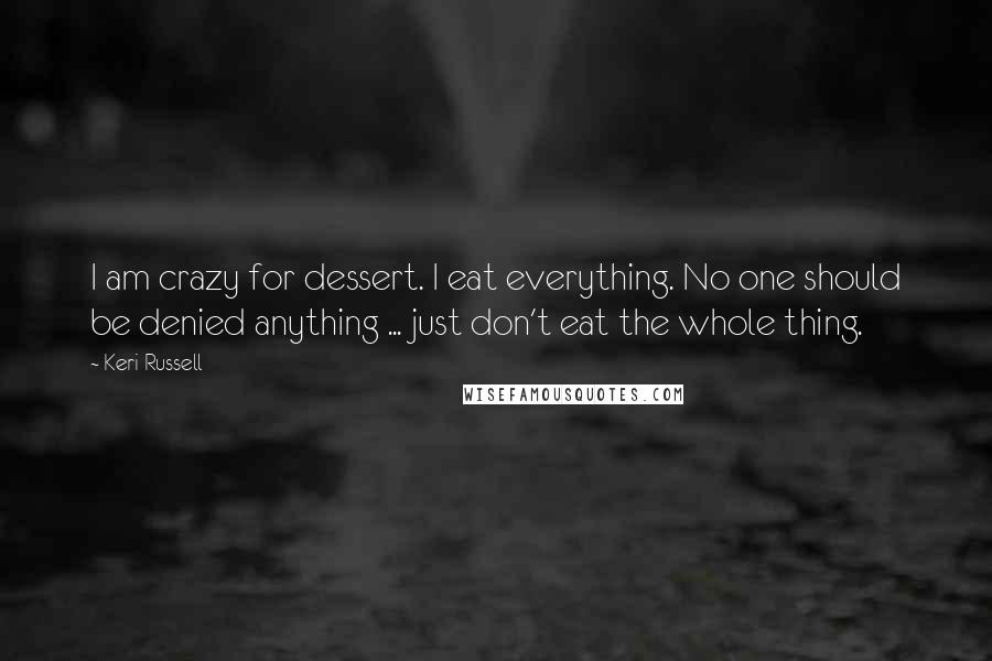 Keri Russell Quotes: I am crazy for dessert. I eat everything. No one should be denied anything ... just don't eat the whole thing.