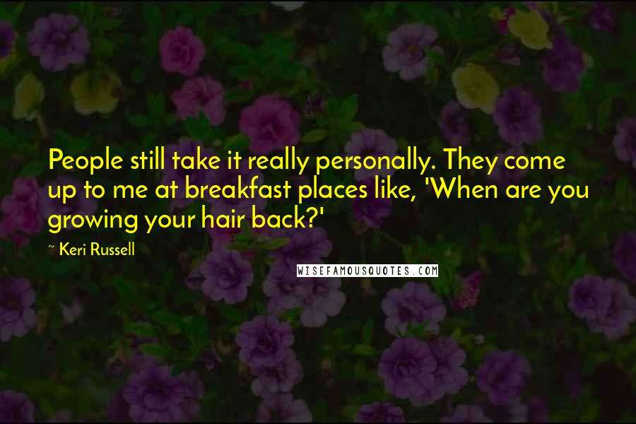 Keri Russell Quotes: People still take it really personally. They come up to me at breakfast places like, 'When are you growing your hair back?'