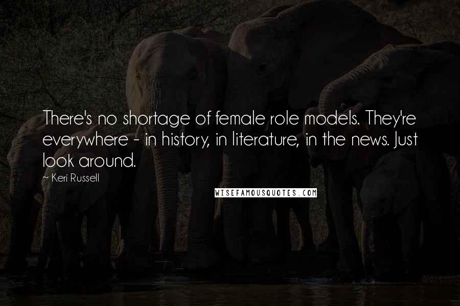 Keri Russell Quotes: There's no shortage of female role models. They're everywhere - in history, in literature, in the news. Just look around.