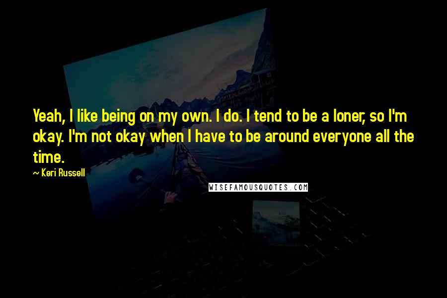 Keri Russell Quotes: Yeah, I like being on my own. I do. I tend to be a loner, so I'm okay. I'm not okay when I have to be around everyone all the time.
