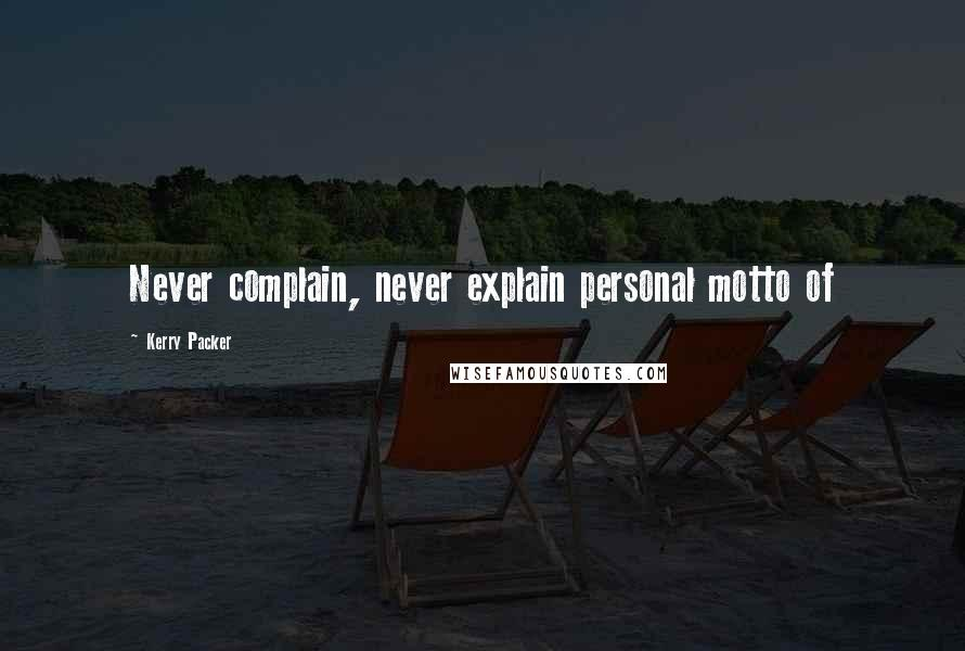 Kerry Packer Quotes: Never complain, never explain personal motto of