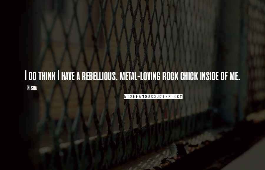 Kesha Quotes: I do think I have a rebellious, metal-loving rock chick inside of me.