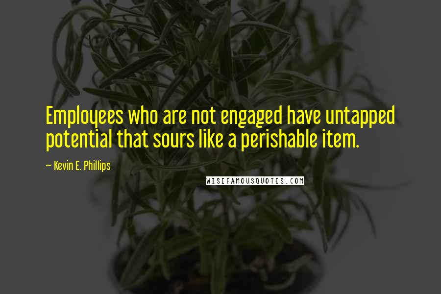 Kevin E. Phillips Quotes: Employees who are not engaged have untapped potential that sours like a perishable item.