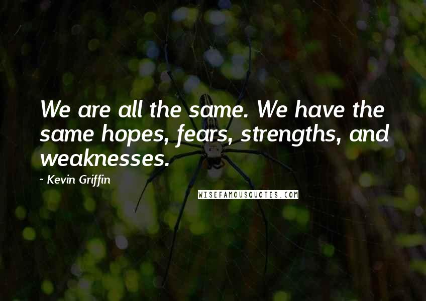 Kevin Griffin Quotes: We are all the same. We have the same hopes, fears, strengths, and weaknesses.