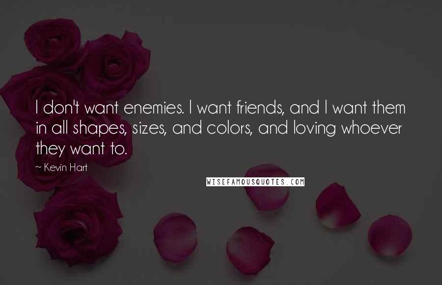 Kevin Hart Quotes: I don't want enemies. I want friends, and I want them in all shapes, sizes, and colors, and loving whoever they want to.