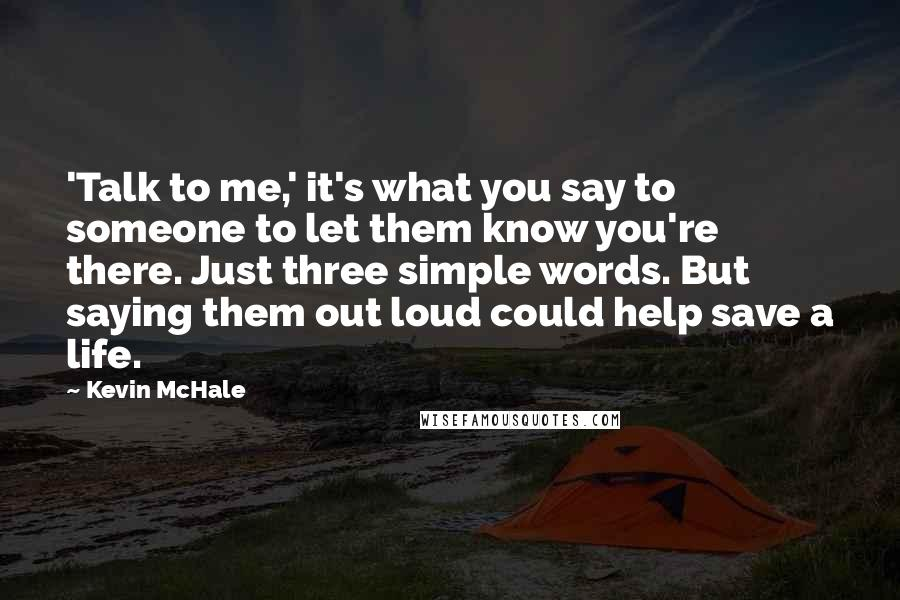 Kevin McHale Quotes: 'Talk to me,' it's what you say to someone to let them know you're there. Just three simple words. But saying them out loud could help save a life.