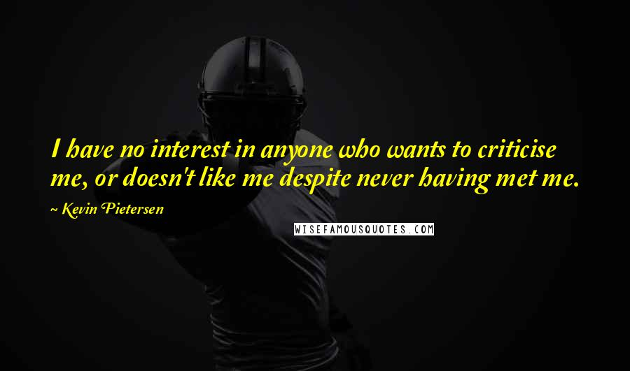Kevin Pietersen Quotes: I have no interest in anyone who wants to criticise me, or doesn't like me despite never having met me.