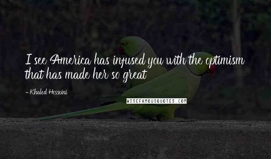 Khaled Hosseini Quotes: I see America has infused you with the optimism that has made her so great