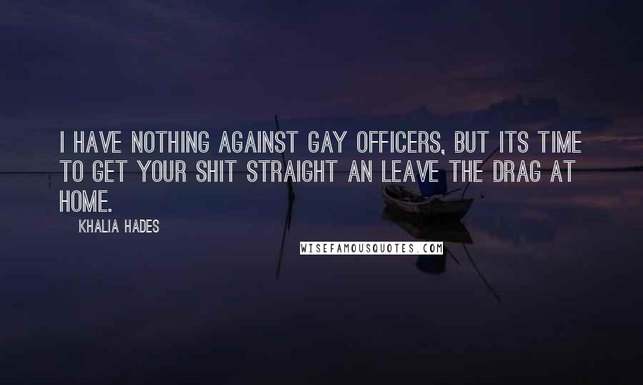 Khalia Hades Quotes: I have nothing against gay officers, but its time to get your shit straight an leave the drag at home.