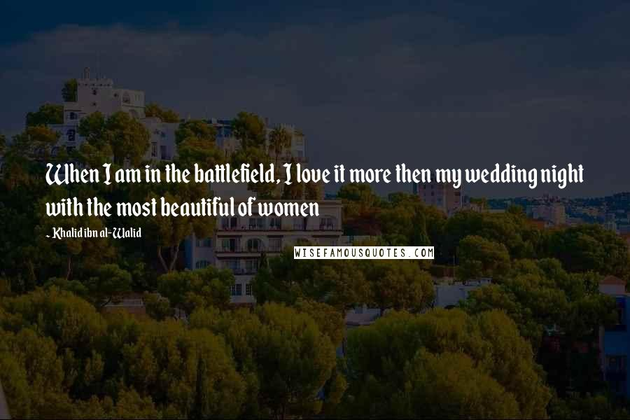 Khalid Ibn Al-Walid Quotes: When I am in the battlefield, I love it