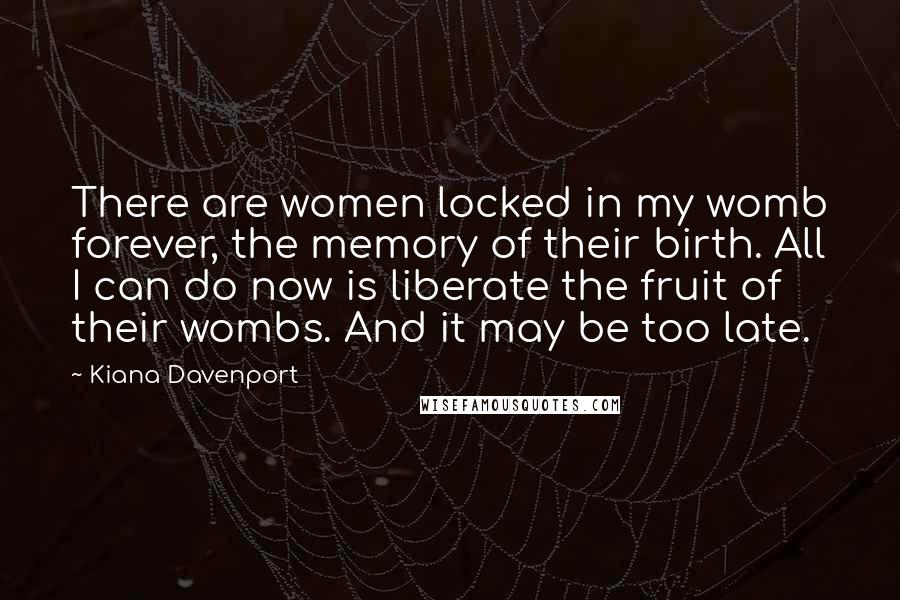 Kiana Davenport Quotes: There are women locked in my womb forever, the memory of their birth. All I can do now is liberate the fruit of their wombs. And it may be too late.