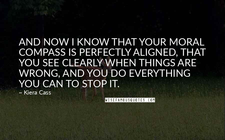 Kiera Cass Quotes: AND NOW I KNOW THAT YOUR MORAL COMPASS IS PERFECTLY ALIGNED, THAT YOU SEE CLEARLY WHEN THINGS ARE WRONG, AND YOU DO EVERYTHING YOU CAN TO STOP IT.