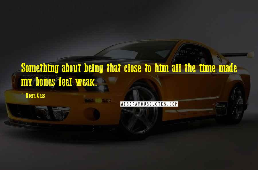 Kiera Cass Quotes: Something about being that close to him all the time made my bones feel weak.