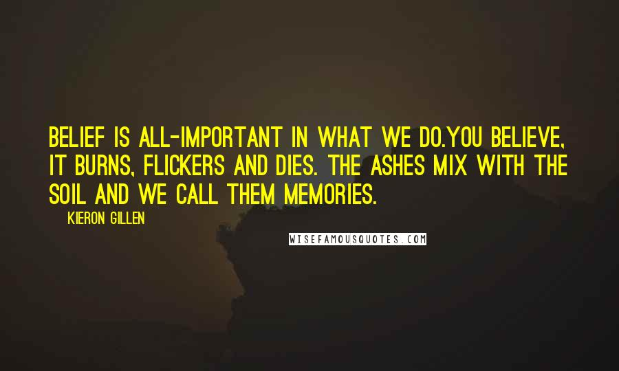 Kieron Gillen Quotes: Belief is all-important in what we do.You believe, it burns, flickers and dies. The ashes mix with the soil and we call them memories.