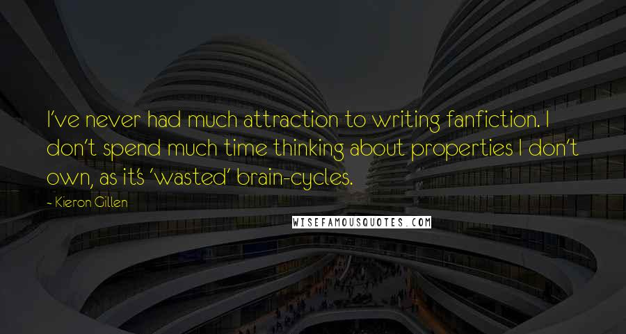 Kieron Gillen Quotes: I've never had much attraction to writing fanfiction. I don't spend much time thinking about properties I don't own, as it's 'wasted' brain-cycles.