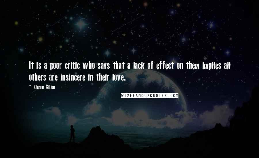 Kieron Gillen Quotes: It is a poor critic who says that a lack of effect on them implies all others are insincere in their love.