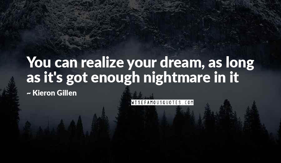 Kieron Gillen Quotes: You can realize your dream, as long as it's got enough nightmare in it