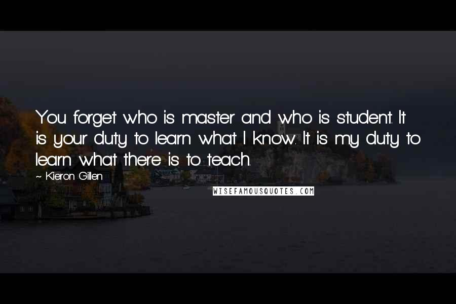 Kieron Gillen Quotes: You forget who is master and who is student. It is your duty to learn what I know. It is my duty to learn what there is to teach.