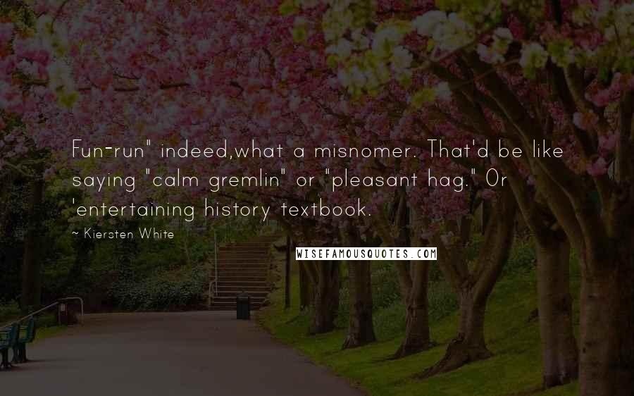 "Kiersten White Quotes: Fun-run"" indeed,what a misnomer. That'd be like saying ""calm gremlin"" or ""pleasant hag."" Or 'entertaining history textbook."