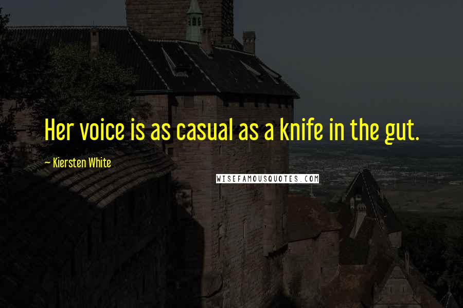 Kiersten White Quotes: Her voice is as casual as a knife in the gut.
