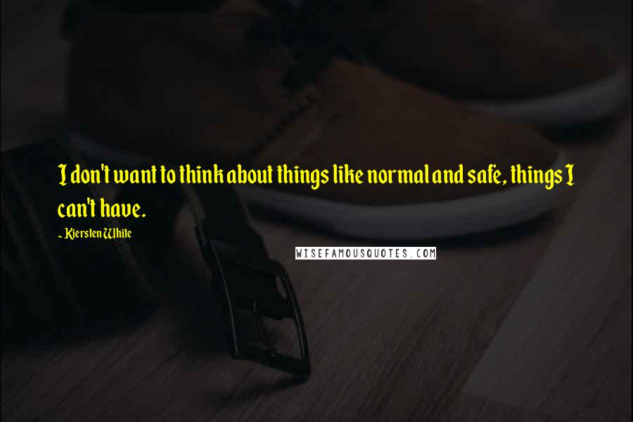 Kiersten White Quotes: I don't want to think about things like normal and safe, things I can't have.