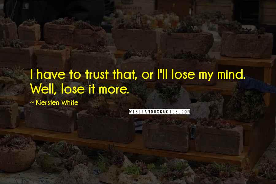 Kiersten White Quotes: I have to trust that, or I'll lose my mind. Well, lose it more.