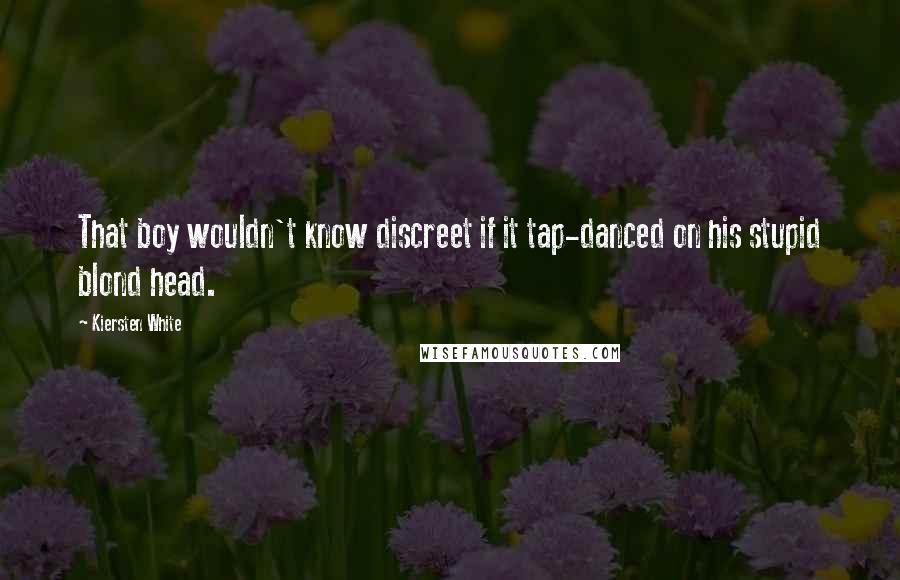 Kiersten White Quotes: That boy wouldn't know discreet if it tap-danced on his stupid blond head.