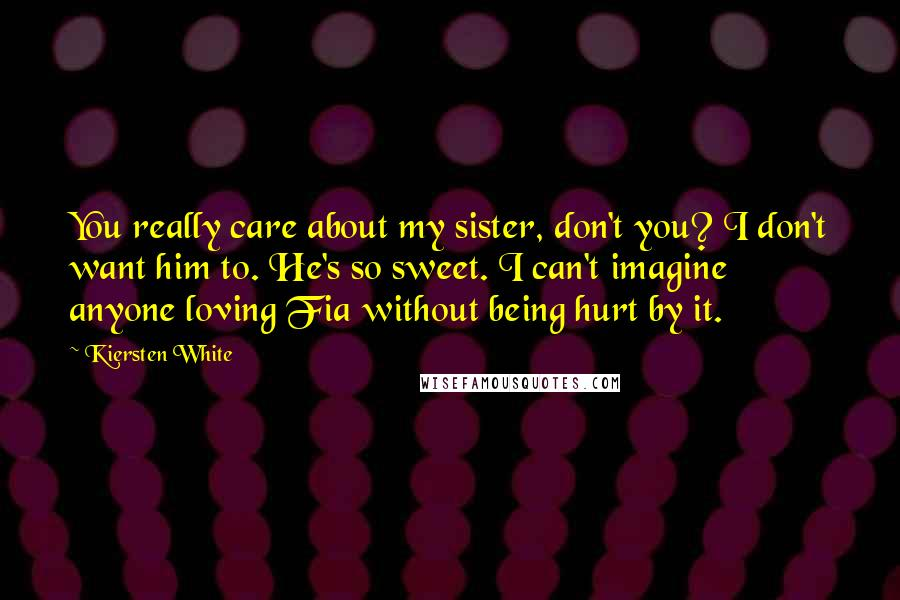 Kiersten White Quotes: You really care about my sister, don't you? I don't want him to. He's so sweet. I can't imagine anyone loving Fia without being hurt by it.