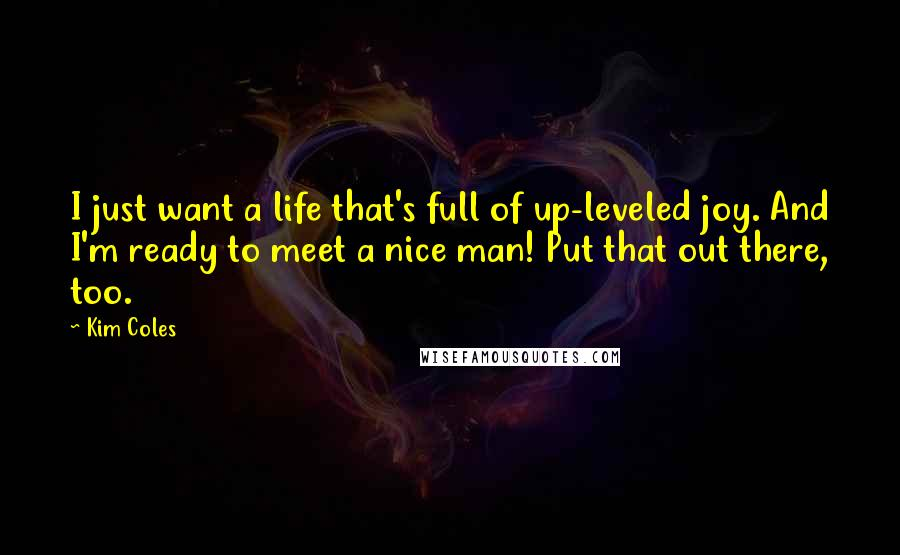 Kim Coles Quotes: I just want a life that's full of up-leveled joy. And I'm ready to meet a nice man! Put that out there, too.