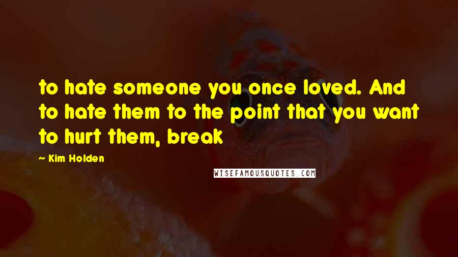 Kim Holden Quotes: to hate someone you once loved. And to hate them to the point that you want to hurt them, break