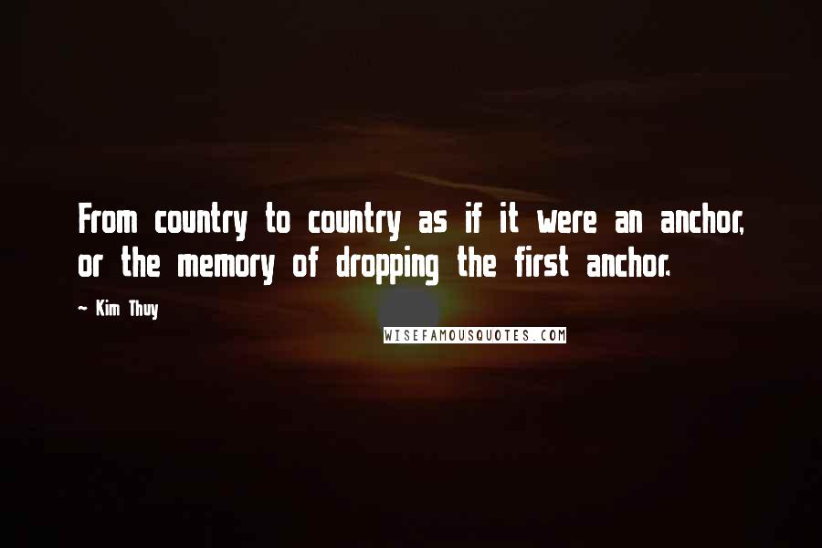Kim Thuy Quotes: From country to country as if it were an anchor, or the memory of dropping the first anchor.