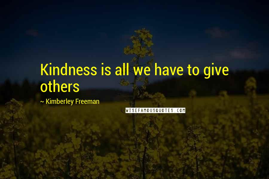 Kimberley Freeman Quotes: Kindness is all we have to give others