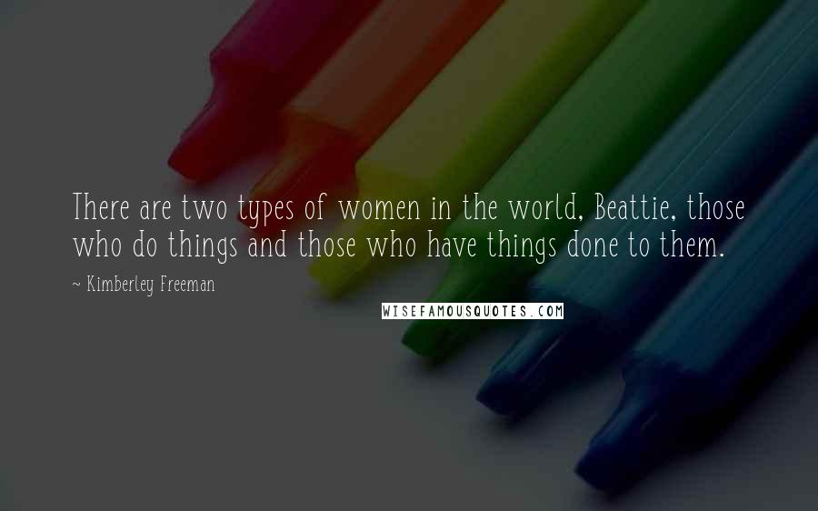Kimberley Freeman Quotes: There are two types of women in the world, Beattie, those who do things and those who have things done to them.
