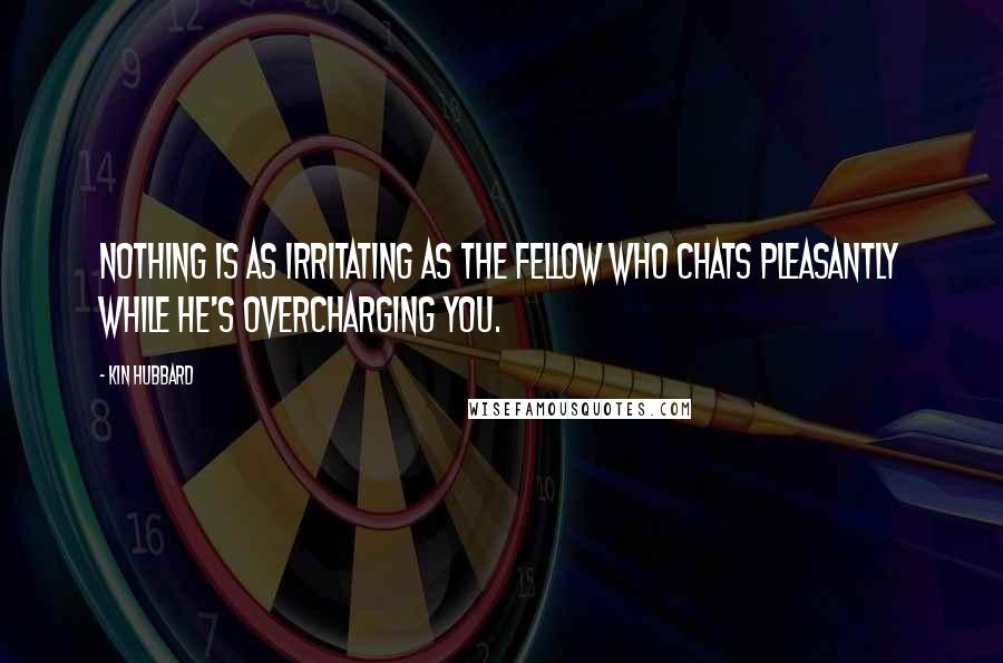 Kin Hubbard Quotes: Nothing is as irritating as the fellow who chats pleasantly while he's overcharging you.