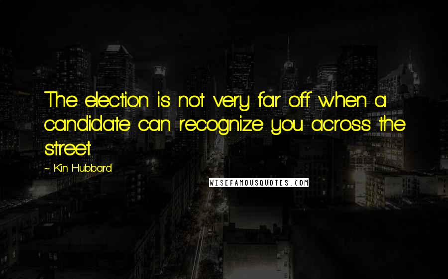 Kin Hubbard Quotes: The election is not very far off when a candidate can recognize you across the street.
