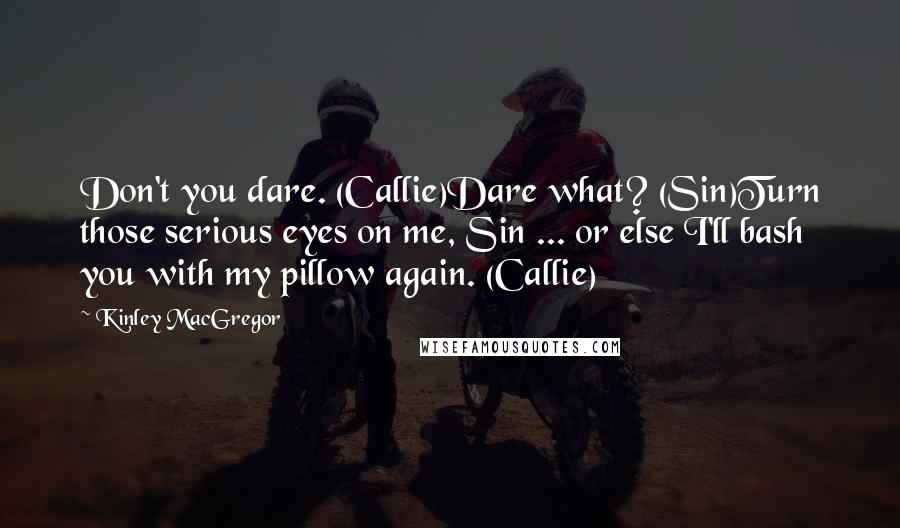 Kinley MacGregor Quotes: Don't you dare. (Callie)Dare what? (Sin)Turn those serious eyes on me, Sin ... or else I'll bash you with my pillow again. (Callie)