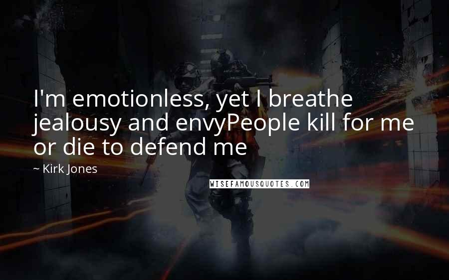 Kirk Jones Quotes: I'm emotionless, yet I breathe jealousy and envyPeople kill for me or die to defend me