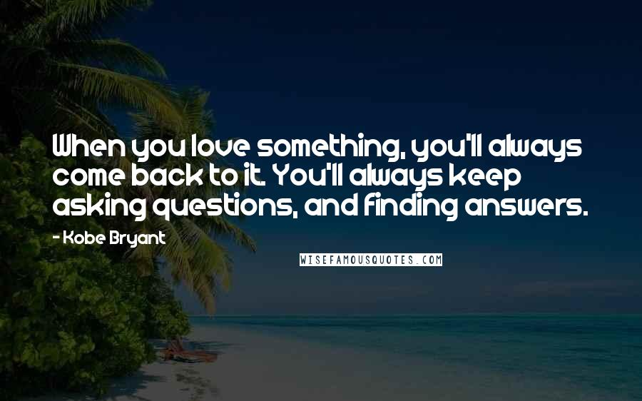Kobe Bryant Quotes: When you love something, you'll always come back to it. You'll always keep asking questions, and finding answers.