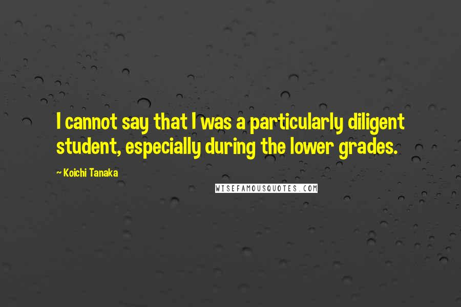 Koichi Tanaka Quotes: I cannot say that I was a particularly diligent student, especially during the lower grades.
