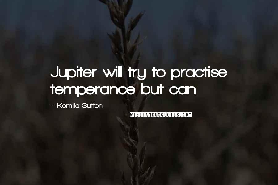 Komilla Sutton Quotes: Jupiter will try to practise temperance but can