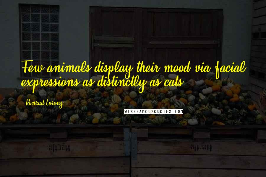 Konrad Lorenz Quotes: Few animals display their mood via facial expressions as distinctly as cats.