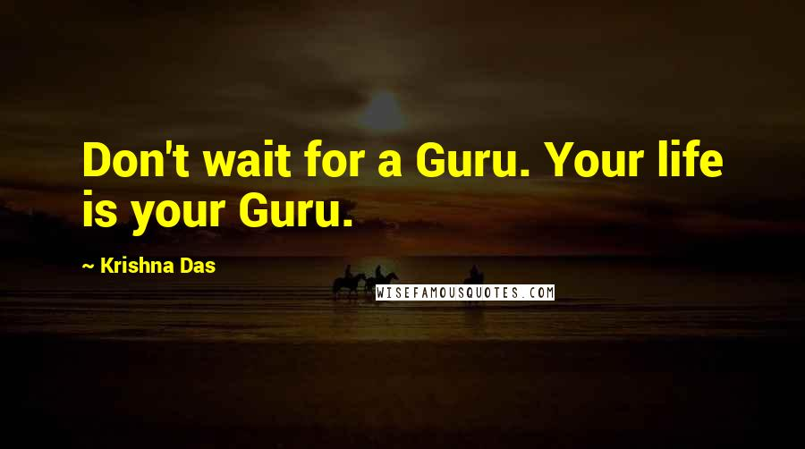 Krishna Das Quotes: Don't wait for a Guru. Your life is your Guru.