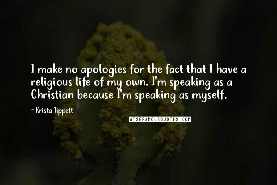 Krista Tippett Quotes: I make no apologies for the fact that I have a religious life of my own. I'm speaking as a Christian because I'm speaking as myself.