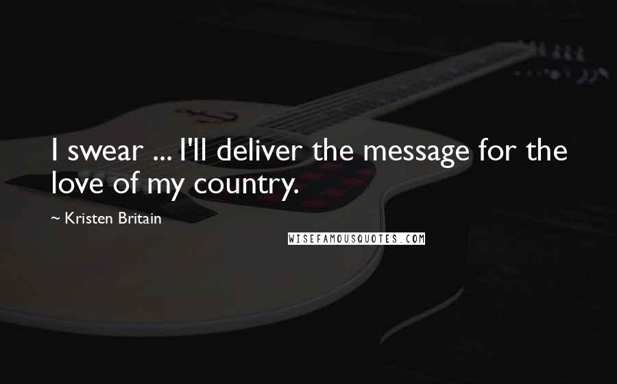Kristen Britain Quotes: I swear ... I'll deliver the message for the love of my country.