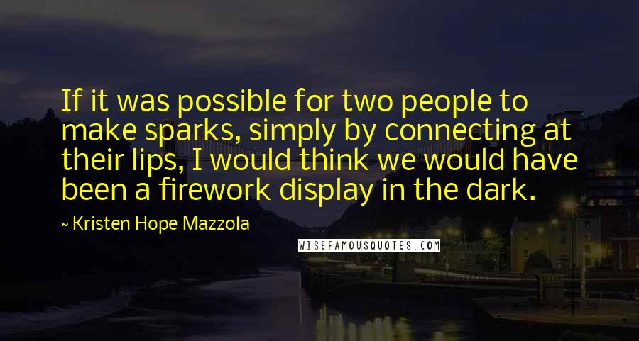 Kristen Hope Mazzola Quotes: If it was possible for two people to make sparks, simply by connecting at their lips, I would think we would have been a firework display in the dark.