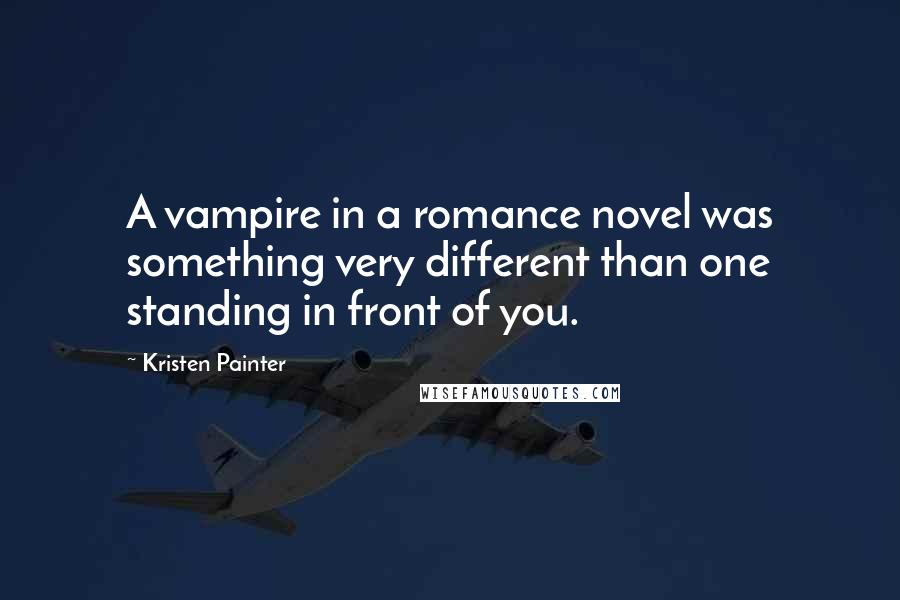 Kristen Painter Quotes: A vampire in a romance novel was something very different than one standing in front of you.