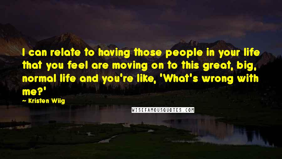 Kristen Wiig Quotes: I can relate to having those people in your life that you feel are moving on to this great, big, normal life and you're like, 'What's wrong with me?'